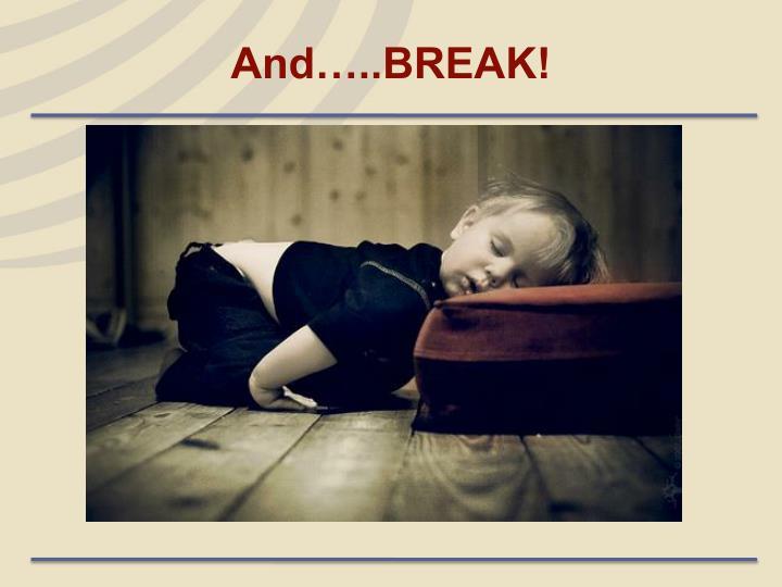 And…..BREAK!