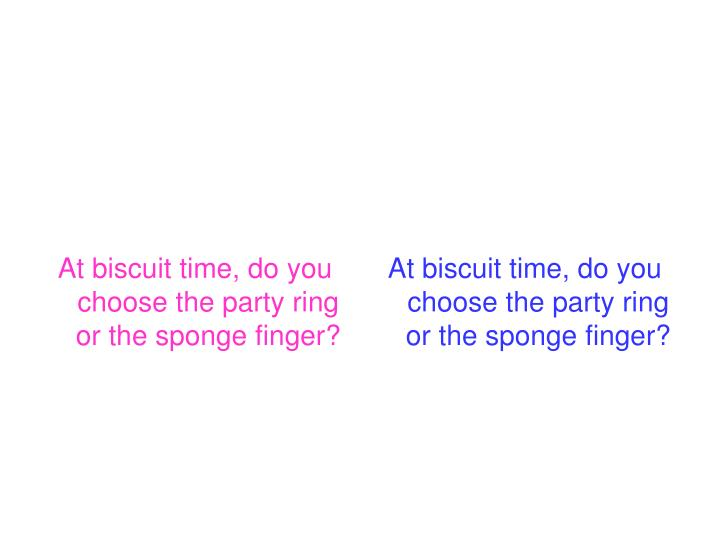At biscuit time, do you choose the party ring or the sponge finger?
