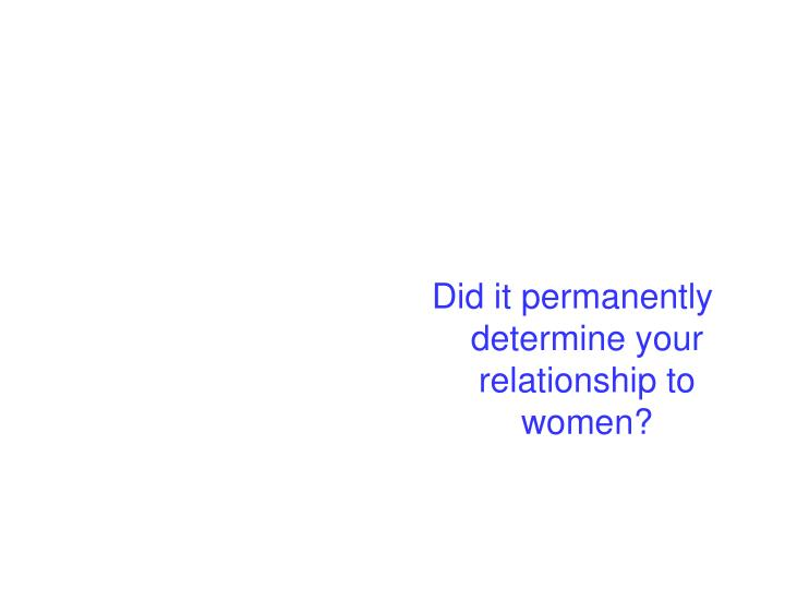 Did it permanently determine your relationship to women?