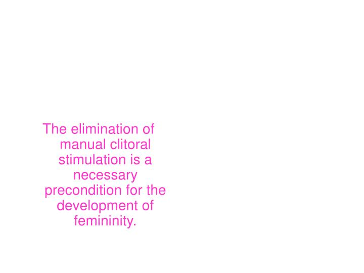 The elimination of manual clitoral stimulation is a necessary precondition for the development of femininity.