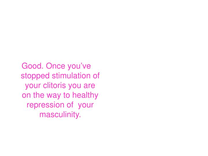 Good. Once you've stopped stimulation of your clitoris you are on the way to healthy repression of  your masculinity.