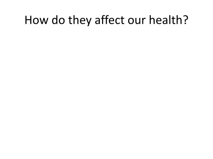 How do they affect our health?