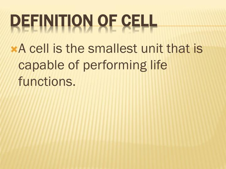 A cell is the smallest unit that is capable of performing life functions.