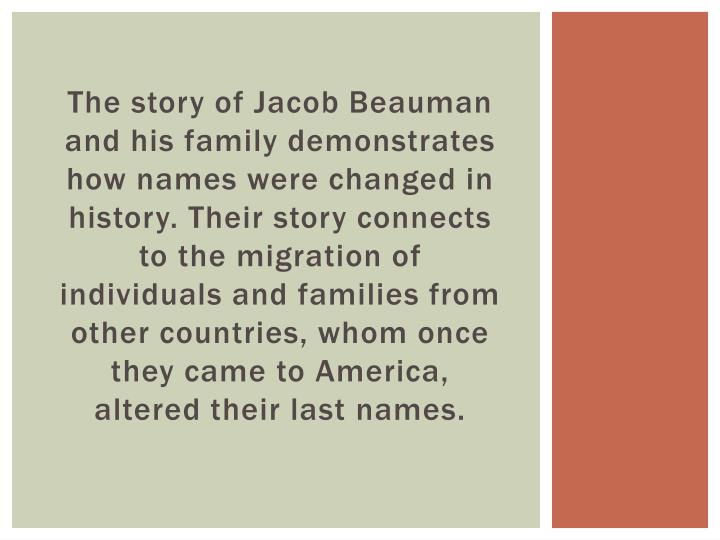 The story of Jacob Beauman and his family demonstrates how names were changed in history. Their story connects to the migration of individuals and families from other countries, whom once they came to America, altered their last names.