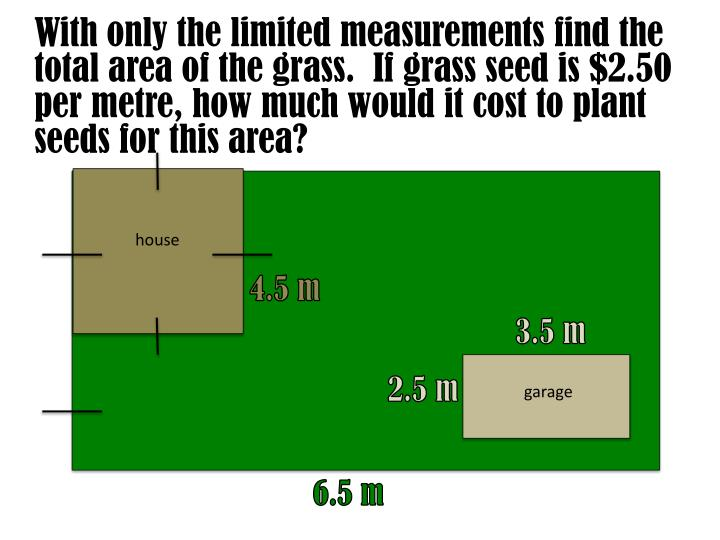With only the limited measurements find the total area of the grass.  If grass seed is $2.50 per