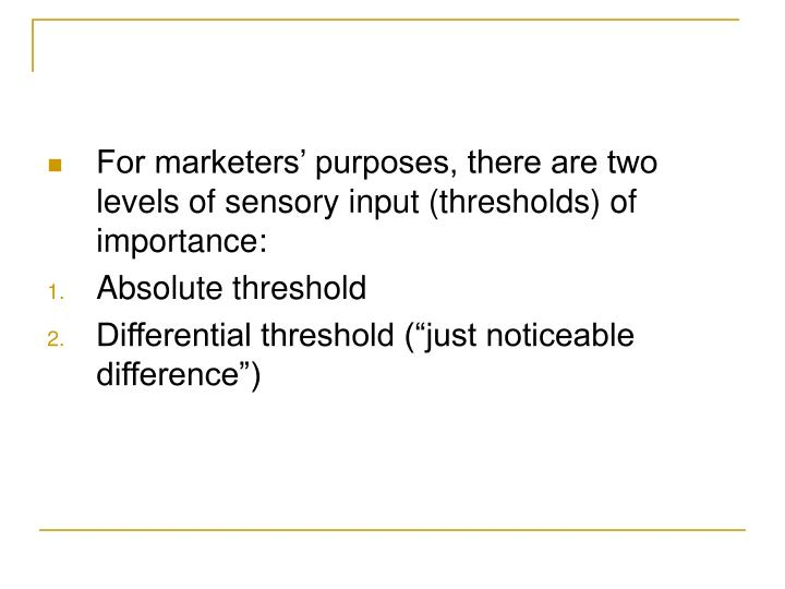 For marketers' purposes, there are two levels of sensory input (thresholds) of importance: