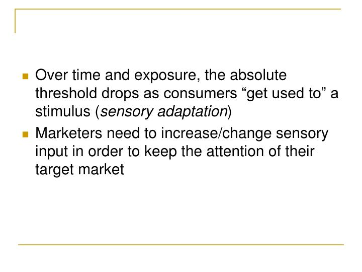 "Over time and exposure, the absolute threshold drops as consumers ""get used to"" a stimulus ("
