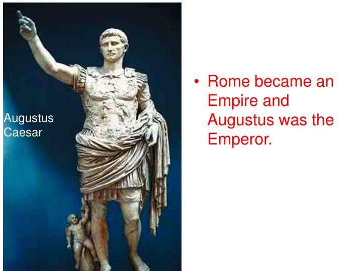 Rome became an Empire and Augustus was the Emperor.