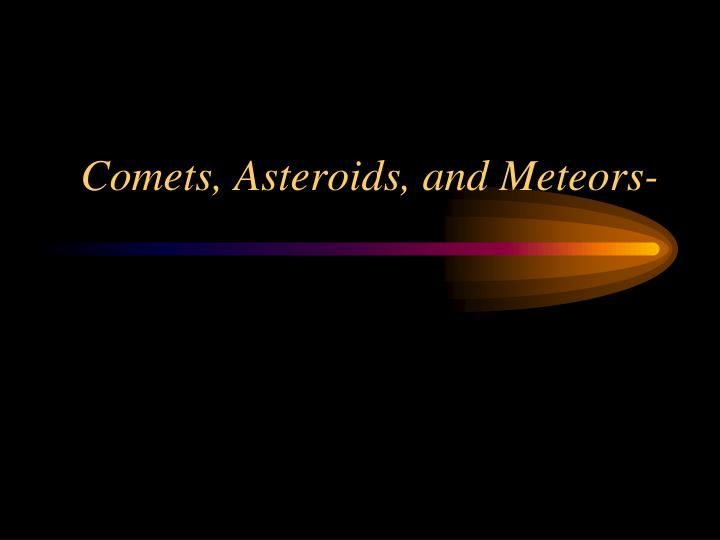 PPT - Comets, Asteroids, and Meteors- PowerPoint ...