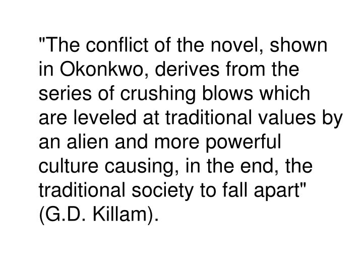 """The conflict of the novel, shown in Okonkwo, derives from the series of crushing blows which are leveled at traditional values by an alien and more powerful culture causing, in the end, the traditional society to fall apart"" (G.D. Killam)."