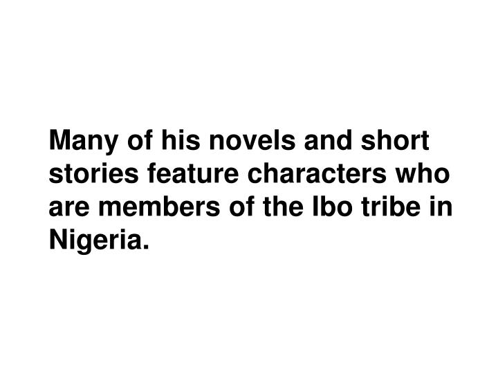 Many of his novels and short stories feature characters who are members of the Ibo tribe in Nigeria.