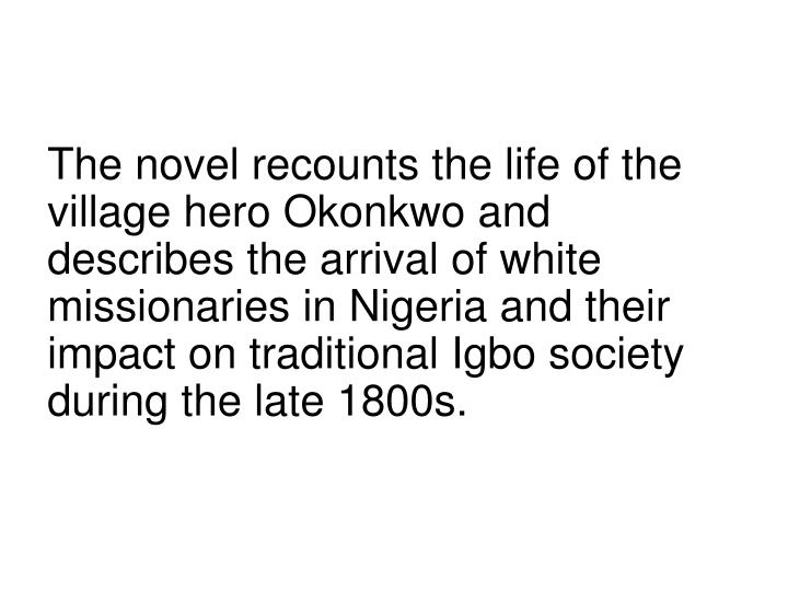 The novel recounts the life of the village hero Okonkwo and describes the arrival of white missionaries in Nigeria and their impact on traditional Igbo society during the late 1800s.
