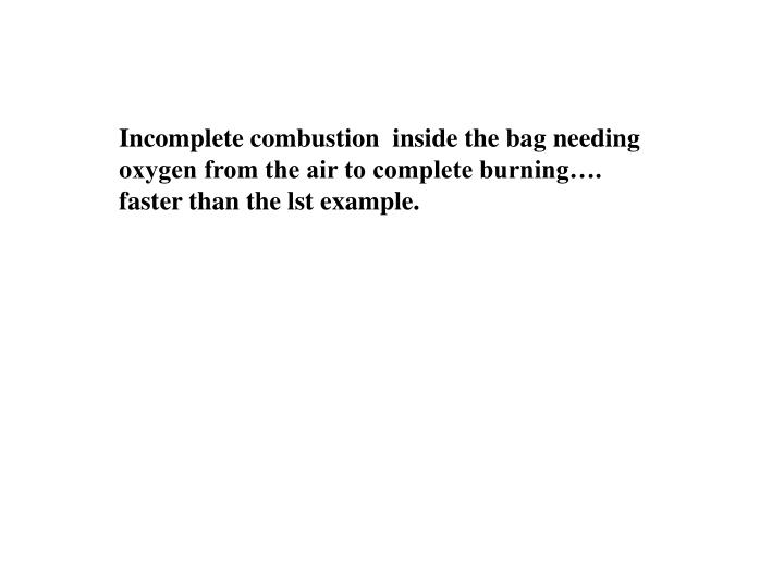 Incomplete combustion  inside the bag needing