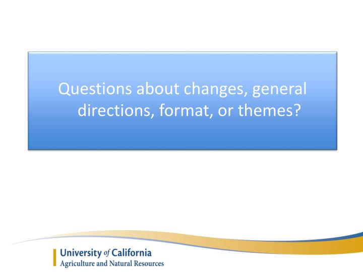 Questions about changes, general directions, format, or themes?
