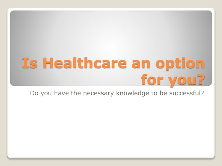 Is Healthcare an option for you?