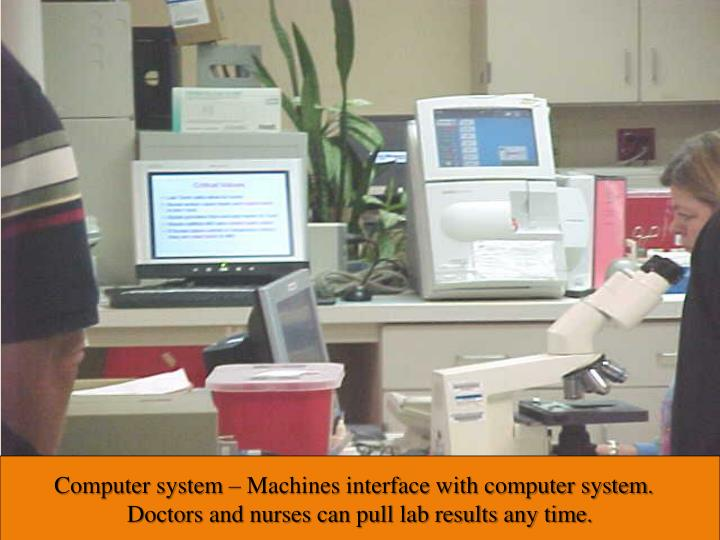 Computer system – Machines interface with computer system.  Doctors and nurses can pull lab results anytime.