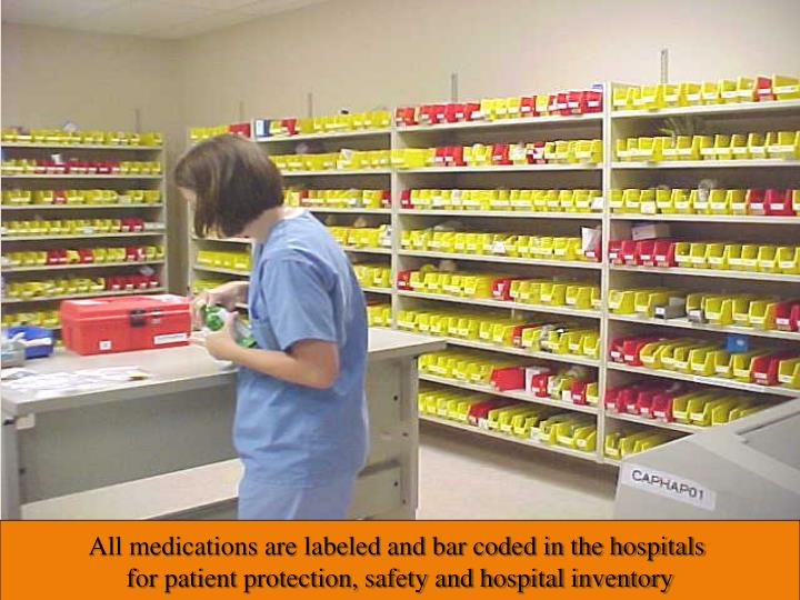 All medications are labeled and bar coded in the hospitals for patient protection, safety and hospital inventory