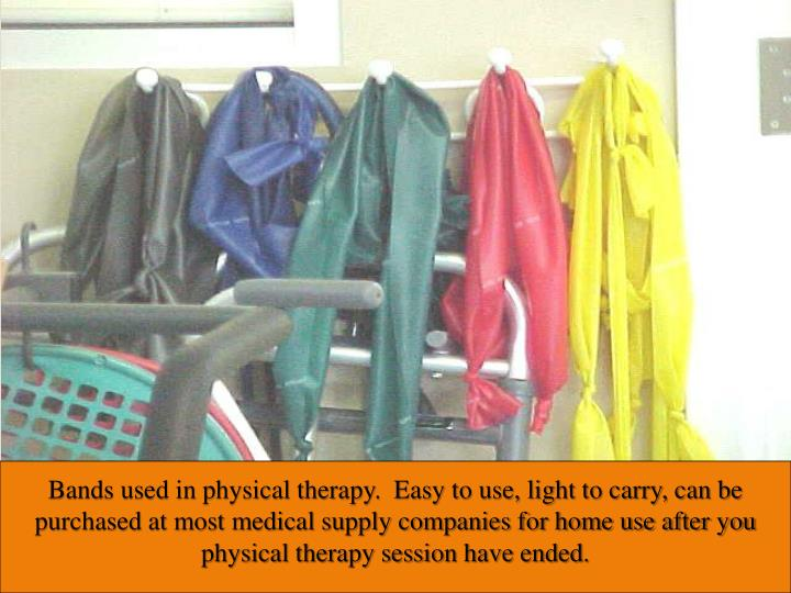Bands used in physical therapy.  Easy to use, light to carry, can be purchased at most medical supply companies for home use after you physical therapy session have ended.