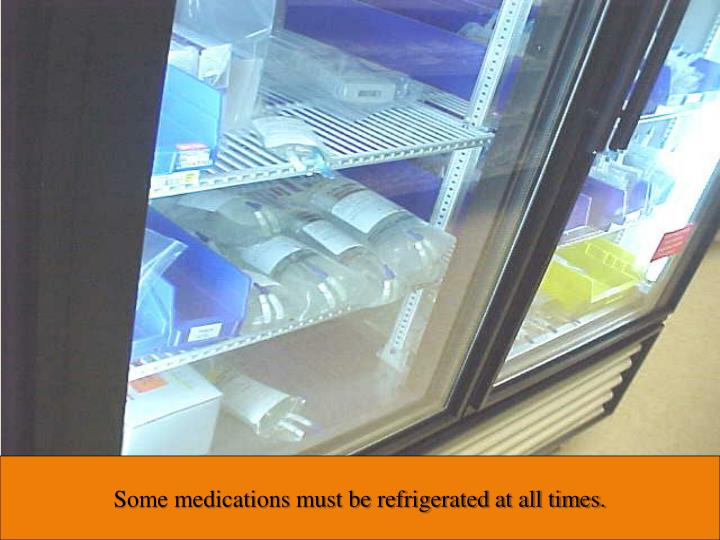 Some medications must be refrigerated at all times.