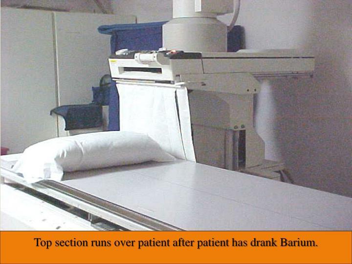 Top section runs over patient after patient has drank Barium.