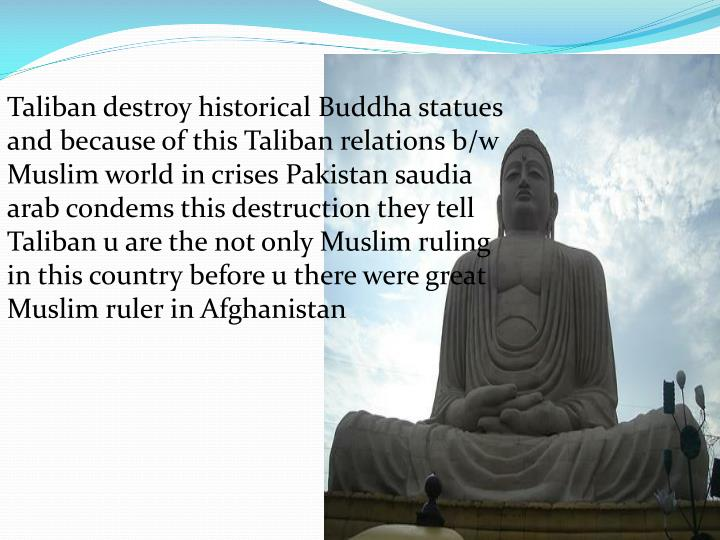 Taliban destroy historical Buddha statues and because of this Taliban relations b/w Muslim world in crises Pakistan