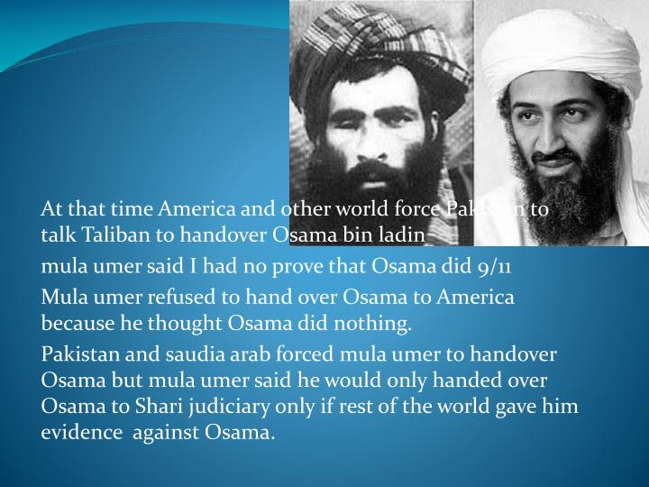 At that time America and other world force Pakistan to talk Taliban to handover Osama bin