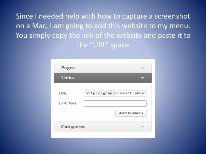 "Since I needed help with how to capture a screenshot on a Mac, I am going to add this website to my menu. You simply copy the link of the website and paste it to the ""URL"" space"