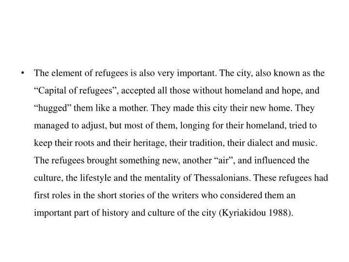 """The element of refugees is also very important. The city, also known as the """"Capital of refugees"""", accepted all those without homeland and hope, and """"hugged"""" them like a mother. They made this city their new home. They managed to adjust, but most of them, longing for their homeland, tried to keep their roots and their heritage, their tradition, their dialect and music. The refugees brought something new, another """"air"""", and influenced the culture, the lifestyle and the mentality of Thessalonians. These refugees had first roles in the short stories of the writers who considered them an important part of history and culture of the city ("""