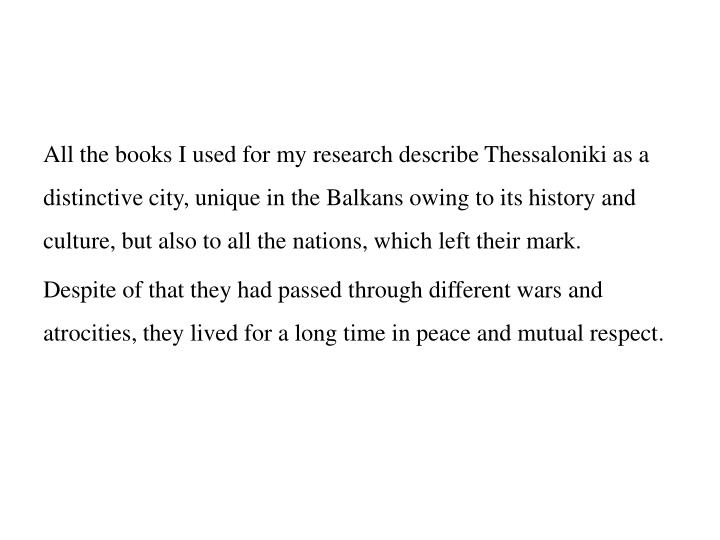 All the books I used for my research describe Thessaloniki as a distinctive city, unique in the Balkans owing to its history and culture, but also to all the nations, which left their