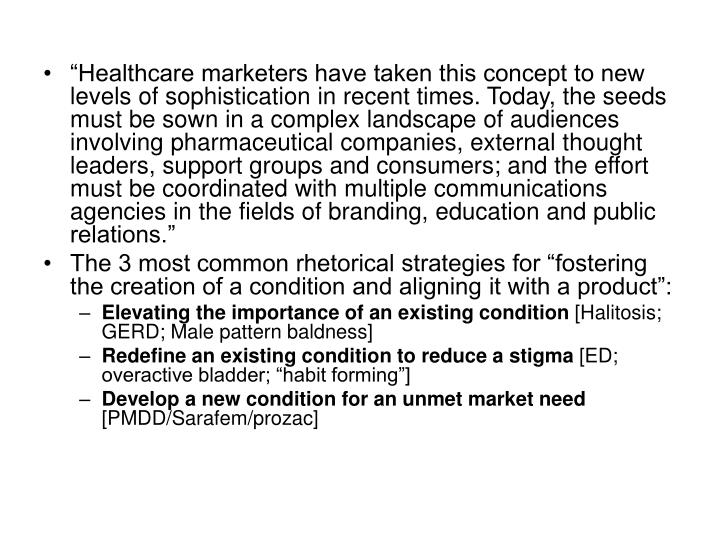 """""""Healthcare marketers have taken this concept to new levels of sophistication in recent times. Today, the seeds must be sown in a complex landscape of audiences involving pharmaceutical companies, external thought leaders, support groups and consumers; and the effort must be coordinated with multiple communications agencies in the fields of branding, education and public relations."""""""