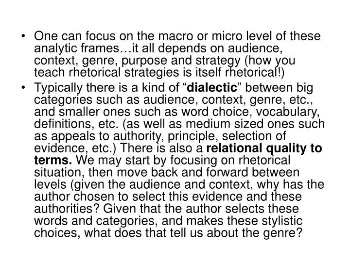 One can focus on the macro or micro level of these analytic frames…it all depends on audience, context, genre, purpose and strategy (how you teach rhetorical strategies is itself rhetorical!)