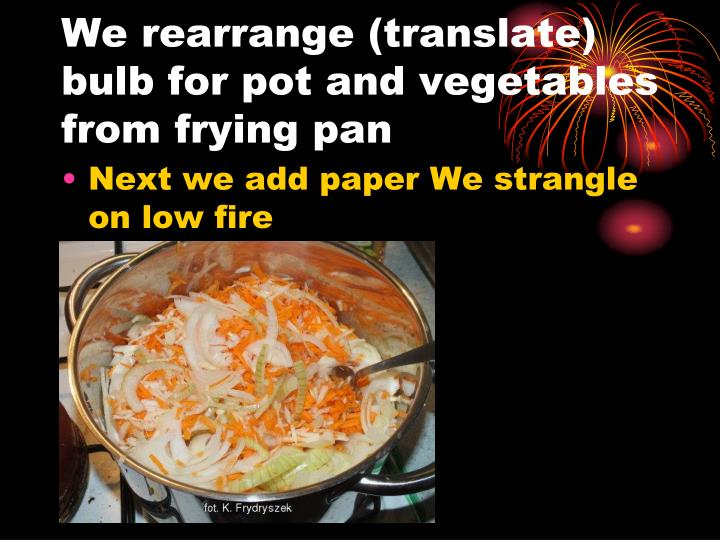 We rearrange (translate) bulb for pot and vegetables from frying pan
