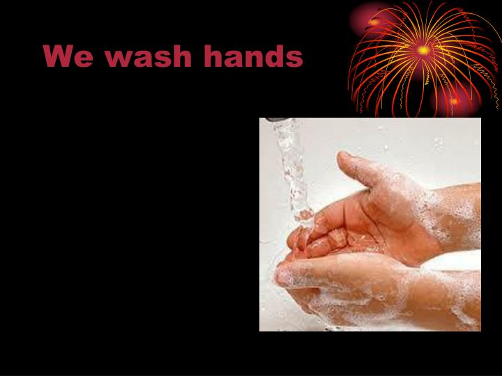 We wash hands