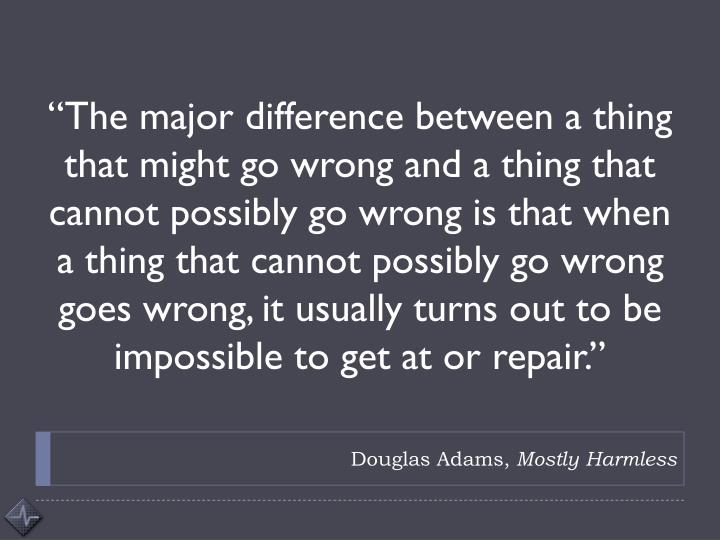 """The major difference between a thing that might go wrong and a thing that cannot possibly go wrong is that when a thing that cannot possibly go wrong goes wrong, it usually turns out to be impossible to get at or repair."""