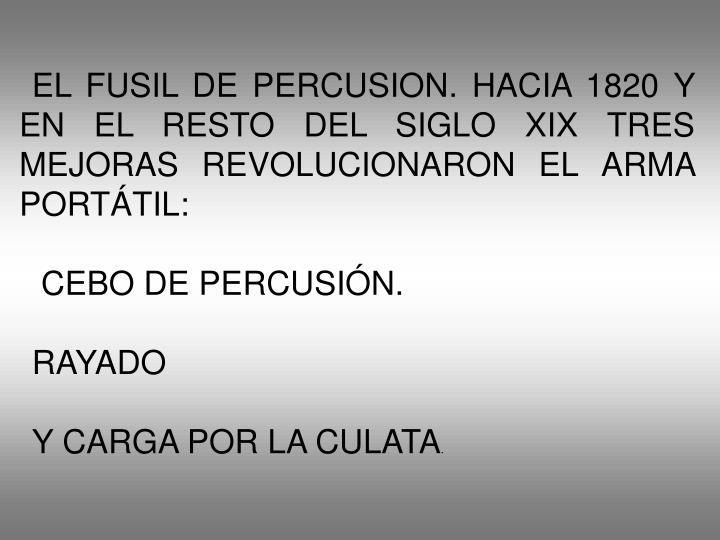EL FUSIL DE PERCUSION. HACIA 1820 Y EN EL RESTO DEL SIGLO XIX TRES MEJORAS REVOLUCIONARON EL ARMA PORTÁTIL: