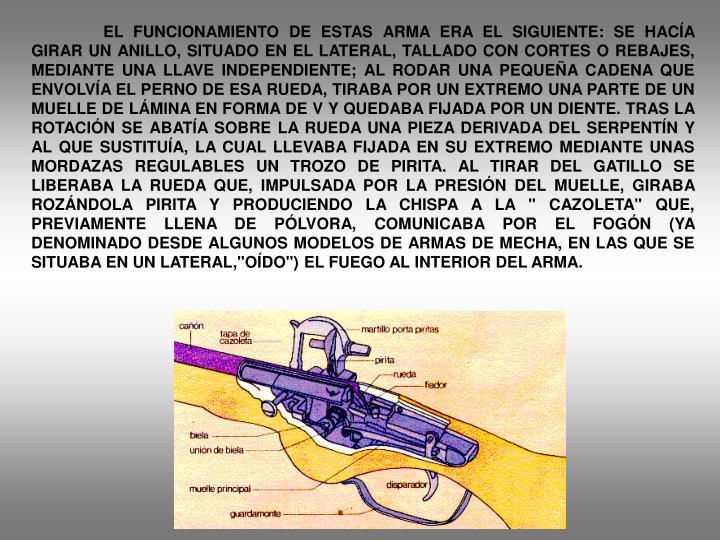 """EL FUNCIONAMIENTO DE ESTAS ARMA ERA EL SIGUIENTE: SE HACÍA GIRAR UN ANILLO, SITUADO EN EL LATERAL, TALLADO CON CORTES O REBAJES, MEDIANTE UNA LLAVE INDEPENDIENTE; AL RODAR UNA PEQUEÑA CADENA QUE ENVOLVÍA EL PERNO DE ESA RUEDA, TIRABA POR UN EXTREMO UNA PARTE DE UN MUELLE DE LÁMINA EN FORMA DE V Y QUEDABA FIJADA POR UN DIENTE. TRAS LA ROTACIÓN SE ABATÍA SOBRE LA RUEDA UNA PIEZA DERIVADA DEL SERPENTÍN Y AL QUE SUSTITUÍA, LA CUAL LLEVABA FIJADA EN SU EXTREMO MEDIANTE UNAS MORDAZAS REGULABLES UN TROZO DE PIRITA. AL TIRAR DEL GATILLO SE LIBERABA LA RUEDA QUE, IMPULSADA POR LA PRESIÓN DEL MUELLE, GIRABA ROZÁNDOLA PIRITA Y PRODUCIENDO LA CHISPA A LA """" CAZOLETA"""" QUE, PREVIAMENTE LLENA DE PÓLVORA, COMUNICABA POR EL FOGÓN (YA DENOMINADO DESDE ALGUNOS MODELOS DE ARMAS DE MECHA, EN LAS QUE SE SITUABA EN UN LATERAL,""""OÍDO"""") EL FUEGO AL INTERIOR DEL ARMA."""