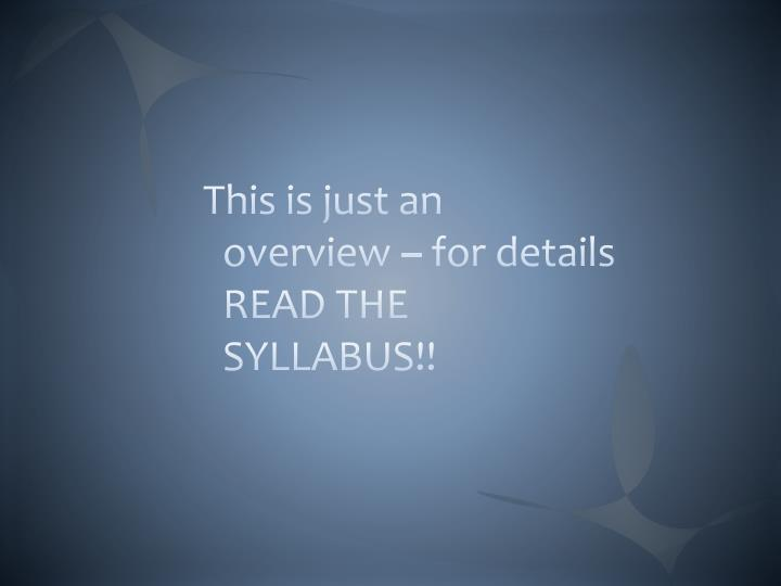 This is just an overview – for details READ THE SYLLABUS!!