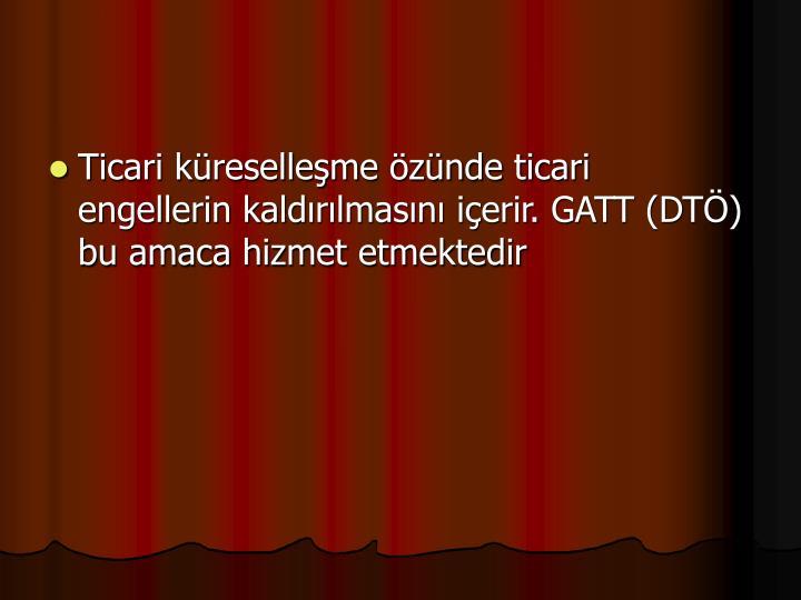 Ticari kreselleme znde ticari engellerin kaldrlmasn ierir. GATT (DT) bu amaca hizmet etmektedir