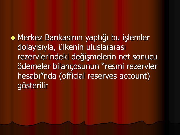 Merkez Bankasnn yapt bu ilemler dolaysyla, lkenin uluslararas rezervlerindeki deimelerin net sonucu demeler bilanosunun resmi rezervler hesabnda (official reserves account) gsterilir