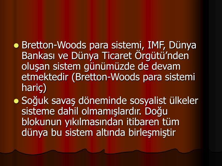 Bretton-Woods para sistemi, IMF, Dnya Bankas ve Dnya Ticaret rgtnden oluan sistem gnmzde de devam etmektedir (Bretton-Woods para sistemi hari)