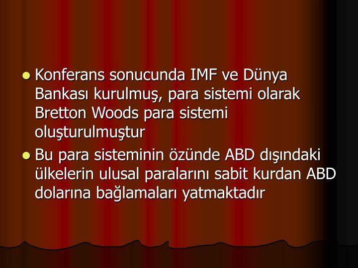 Konferans sonucunda IMF ve Dnya Bankas kurulmu, para sistemi olarak Bretton Woods para sistemi oluturulmutur