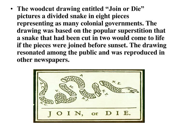 "The woodcut drawing entitled ""Join or Die"" pictures a divided snake in eight pieces representing as many colonial governments. The drawing was based on the popular superstition that a snake that had been cut in two would come to life if the pieces were joined before sunset. The drawing resonated among the public and was reproduced in other newspapers."
