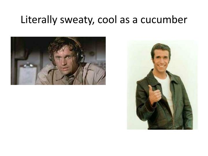 Literally sweaty, cool as a cucumber