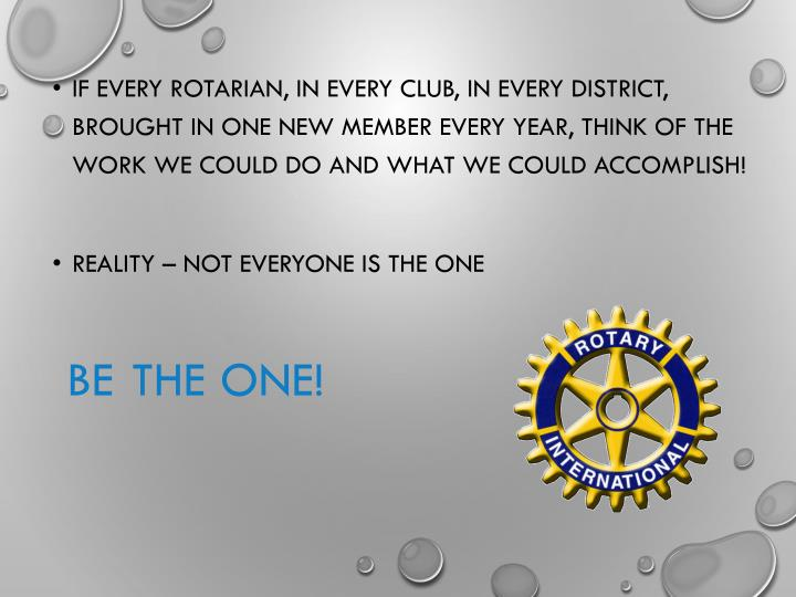 If every Rotarian, in every club, in every District, brought in one new member every year, think of the work we could do and what we could accomplish!