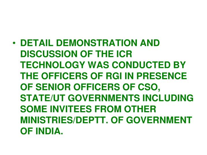 DETAIL DEMONSTRATION AND DISCUSSION OF THE ICR TECHNOLOGY WAS CONDUCTED BY THE OFFICERS OF RGI IN PRESENCE OF SENIOR OFFICERS OF CSO, STATE/UT GOVERNMENTS INCLUDING SOME INVITEES FROM OTHER MINISTRIES/DEPTT. OF GOVERNMENT OF INDIA.