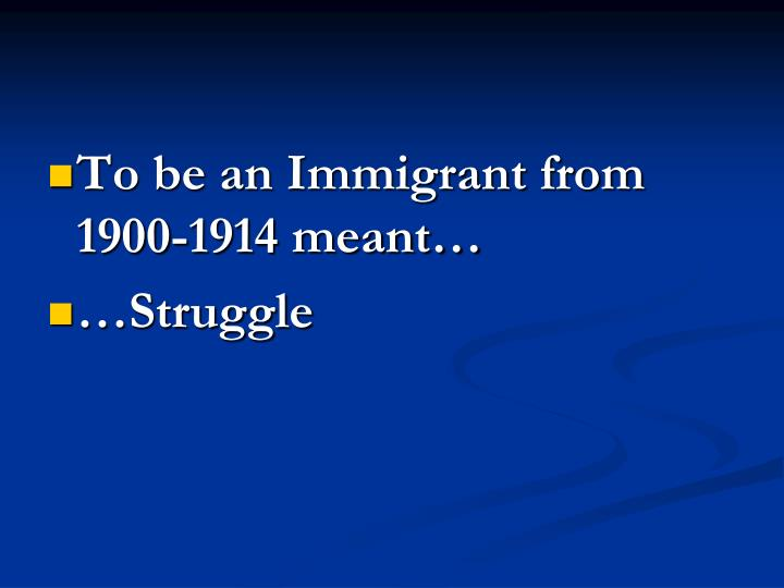 To be an Immigrant from 1900-1914 meant…
