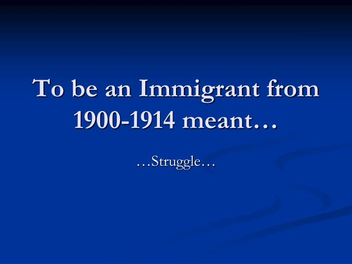 To be an immigrant from 1900 1914 meant