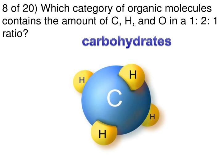 8 of 20) Which category of organic molecules contains the amount of C, H, and O in a 1: 2: 1 ratio?