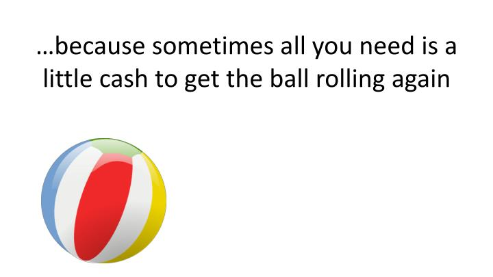 …because sometimes all you need is a little cash to get the ball rolling again