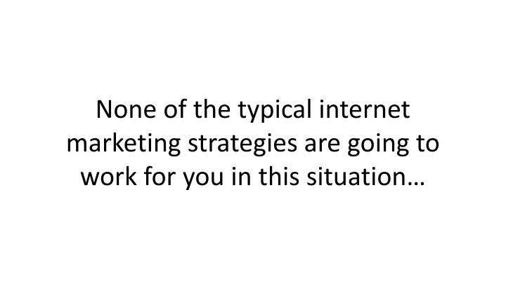 None of the typical internet marketing strategies are going to work for you in this situation
